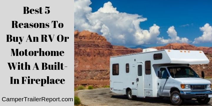 Best 5 Reasons To Buy An RV Or Motorhome With A Built-In Fireplace
